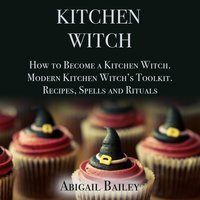 Kitchen Witch: How to Become a Kitchen Witch – Modern Kitchen Witch's Toolkit – Recipes, Spells and Rituals - Abigail Bailey