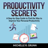 Productivity Secrets: A Step-by-Step Guide to Find the Way to Improve Your Personal Productivity - Michelle R Grunn