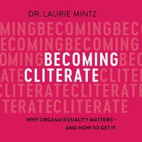 Becoming Cliterate: Why Orgasm Equality Matters—And How to Get It - Laurie Mintz