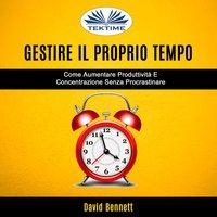 Gestire Il Proprio Tempo: Come Aumentare Produttività E Concentrazione Senza Procrastinare - David Bennett
