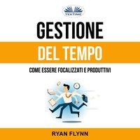 Gestione Del Tempo: Come Essere Focalizzati E Produttivi - Ryan Flynn