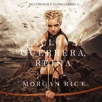 Esclava, Guerrera, Reina (De Coronas y Gloria – Libro 1) - Morgan Rice
