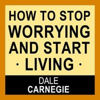 How to Stop Worrying and Start Living - Dale Carnegie