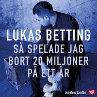Lukas Betting - Så spelade jag bort 20 miljoner på ett år - Josefine Lindén, Lukas Betting