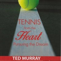 Tennis from the Heart: Pursuing the Dream - Ted Murray