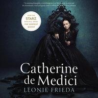 Catherine de Medici: Renaissance Queen of France - Leonie Frieda