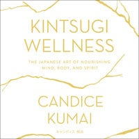 Kintsugi Wellness: The Japanese Art of Nourishing Mind, Body, and Soul - Candice Kumai
