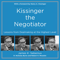 Kissinger the Negotiator: Lessons from Dealmaking at the Highest Level - James K Sebenius, R. Nicholas Burns, Robert H. Mnookin