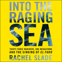 Into the Raging Sea: Thirty-Three Mariners, One Megastorm, and the Sinking of the El Faro - Rachel Slade