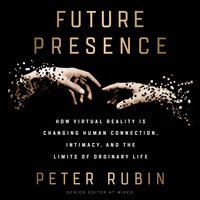 Future Presence: How Virtual Reality Is Changing Human Connection, Intimacy, and the Limits of Ordinary Life - Peter Rubin