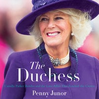 The Duchess: Camilla Parker Bowles and the Love Affair That Rocked the Crown - Penny Junor