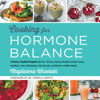 Cooking for Hormone Balance: A Proven, Practical Program with Over 125 Easy, Delicious Recipes to Boost Energy and Mood, Lower Inflammation, Gain Strength, and Restore a Healthy Weight - Magdalena Wszelaki