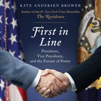 First in Line: Presidents, Vice Presidents, and the Pursuit of Power - Kate Andersen Brower