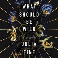 What Should Be Wild: A Novel - Julia Fine