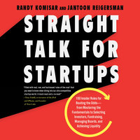 Straight Talk for Startups: 100 Insider Rules for Beating the Odds--From Mastering the Fundamentals to Selecting Investors, Fundraising, Managing Boards, and Achieving Liquidity - Randy Komisar, Jantoon Reigersman