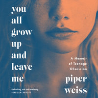 You All Grow Up and Leave Me: A Memoir of Teenage Obsession - Piper Weiss