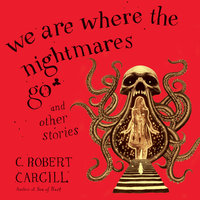 We Are Where the Nightmares Go and Other Stories - C. Robert Cargill