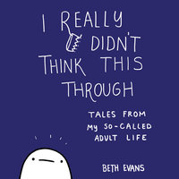 I Really Didn't Think This Through: Tales from My So-Called Adult Life - Beth Evans