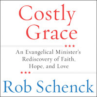 Costly Grace: An Evangelical Minister's Rediscovery of Faith, Hope, and Love - Rob Schenck