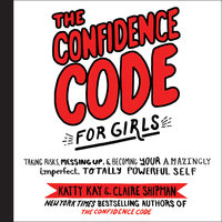 The Confidence Code for Girls: Taking Risks, Messing Up, and Becoming Your Amazingly Imperfect, Totally Powerful Self - Claire Shipman,Katty Kay