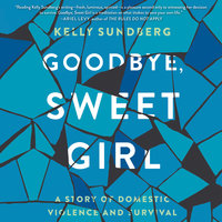 Goodbye, Sweet Girl: A Story of Domestic Violence and Survival - Kelly Sundberg