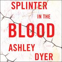 Splinter in the Blood: A Novel - Ashley Dyer