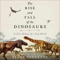 The Rise and Fall of the Dinosaurs: A New History of a Lost World - Steve Brusatte
