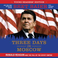 Three Days in Moscow: Young Readers' Edition – Ronald Reagan and the Fall of the Soviet Empire - Bret Baier, Catherine Whitney