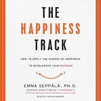 The Happiness Track: How to Apply the Science of Happiness to Accelerate Your Success - Emma Seppälä