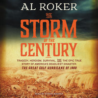 The Storm of the Century – Tragedy, Heroism, Survival, and the Epic True Story of America's Deadliest Natural Disaster: The Great Gulf Hurricane of 1900 - Al Roker, William Hogeland