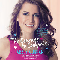 The Courage to Compete: Living with Cerebral Palsy and Following My Dreams - Abbey Curran, Elizabeth Kaye