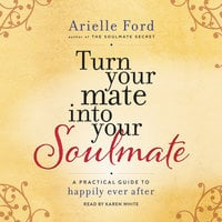 Turn Your Mate into Your Soulmate: A Practical Guide to Happily Ever After - Arielle Ford