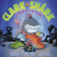 Clark the Shark: Afraid of the Dark - Bruce Hale