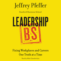 Leadership BS: Fixing Workplaces and Careers One Truth at a Time - Jeffrey Pfeffer