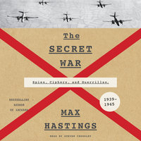 The Secret War: Spies, Ciphers, and Guerrillas, 1939–1945 - Max Hastings