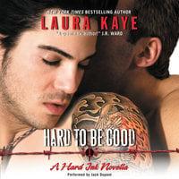 Hard to Be Good: A Hard Ink Novella - Laura Kaye