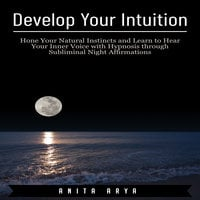 Develop Your Intuition: Hone Your Natural Instincts and Learn to Hear Your Inner Voice with Hypnosis through Subliminal Night Affirmations - Anita Arya