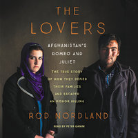 The Lovers: Afghanistan's Romeo and Juliet, the True Story of How They Defied Their Families and Escaped an Honor Killing - Rod Nordland