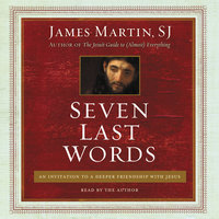Seven Last Words: An Invitation to a Deeper Friendship with Jesus - James Martin