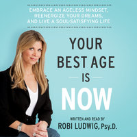 Your Best Age Is Now: Embrace an Ageless Mindset, Reenergize Your Dreams, and Live a Soul-Satisfying Life - Robi Ludwig