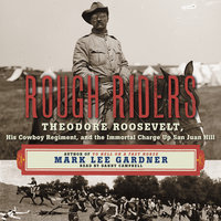 Rough Riders: Theodore Roosevelt, His Cowboy Regiment, and the Immortal Charge Up San Juan Hill - Mark Lee Gardner