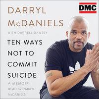 "Ten Ways Not to Commit Suicide: A Memoir - Darryl ""DMC"" McDaniels, Darrell Dawsey"