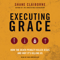 Executing Grace: How the Death Penalty Killed Jesus and Why It's Killing Us - Shane Claiborne