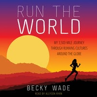 Run the World: My 3,500-Mile Journey Through Running Cultures Around the Globe - Becky Wade