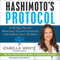Hashimoto's Protocol: A 90-Day Plan for Reversing Thyroid Symptoms and Getting Your Life Back - Izabella Wentz