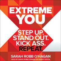 Extreme You: Step Up. Stand Out. Kick Ass. Repeat. - Sarah Robb O'Hagan