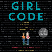 Girl Code: Gaming, Going Viral and Getting it Done - Andrea Gonzales, Sophie Houser