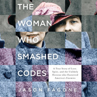 The Woman Who Smashed Codes: A True Story of Love, Spies, and the Unlikely Heroine who Outwitted America's Enemies - Jason Fagone