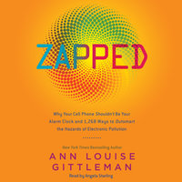 Zapped: Why Your Cell Phone Shouldn't Be Your Alarm Clock and 1,268 Ways to Outsmart the Hazards of Electronic Pollution - Ann Louise Gittleman