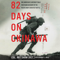 82 Days on Okinawa: One American's Unforgettable Firsthand Account of the Pacific War's Greatest Battle - Robert L. Wise, Art Shaw